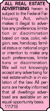 All real estate advertising herein is subject to the Federal Fair Housing Act, which makes it illegal to advertise any preference, limitation or discrimination based on race, color, religion, sex, handicap, familial status or national origin or intention to make any such preferences, limitations or discrimination. We will not knowingly accept any advertising for real estate which is in violation of the law. All persons are hereby informed that all dwellings advertised are available on an equal opportunity basis. 111718