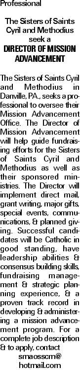 Professional The Sisters of Saints Cyril and Methodius seek a Director of Mission Advancement The Sisters of Saints Cyril and Methodius in Danville, PA., seeks a professional to oversee their Mission Advancement Office. The Director of Mission Advancement will help guide fundraising efforts for the Sisters of Saints Cyril and Methodius as well as their sponsored ministries. The Director will implement direct mail, grant writing, major gifts, special events, communications, & planned giving. Successful candidates will be Catholic in good standing, have leadership abilities & consensus building skills, fundraising management & strategic planning experience, & a proven track record in developing & administering a mission advancement program. For a complete job description & to apply, contact smaosscm@ hotmail.com