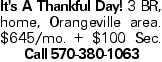 It's A Thankful Day! 3 BR, home, Orangeville area. $645/mo. + $100 Sec. Call 570-380-1063