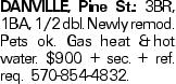 DANVILLE, Pine St.: 3BR, 1BA, 1/2 dbl. Newly remod. Pets ok. Gas heat &hot water. $900 + sec. + ref. req. 570-854-4832.