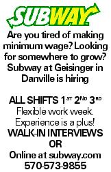 Are you tired of making minimum wage? Looking for somewhere to grow? Subway at Geisinger in Danville is hiring all shifts 1st 2nd 3rd Flexible work week. Experience is a plus! Walk-in interviews or Online at subway.com 570-573-9855