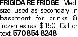 Frigidaire FRIDGE : Med. size, used as secondary in basement for drinks & frozen extras. $150. Call or text, 570-854-8248