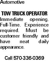 Automotive TOW TRUCK OPERATOR Immediate opening. Full-Time. Experience required. Must be customer friendly and have neat daily appearance. Call 570-336-0369