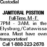 Custodial Janitoral POSITION Full-Time, M - F. 7PM - 3AM, in the Elysburg/Catawissa area. Must have own transportation! Call 1-888-323-2678