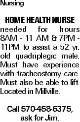 Nursing Home health nurse needed for hours 8AM - 11 AM &7PM - 11PM to assist a 52 yr. old quadriplegic male. Must have experience with tracheostomy care. Must also be able to lift. Located in Millville. Call 570-458-6375, ask for Jim.