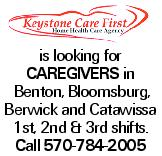 is looking for caregivers in Benton, Bloomsburg, Berwick and Catawissa 1st, 2nd & 3rd shifts. Call 570-784-2005