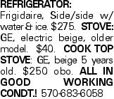 REFRIGERATOR:Frigidaire, Side/side w/ water & ice. $275. Stove:GE, electric beige, older model. $40. Cook top stove: GE, beige 5 years old. $250 obo. All in good working condt.! 570-683-6058