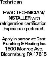 Technician HVAC Technician/ Installer with refrigeration certification. Experience preferred. Apply in person at: Dent Plumbing &Heating Inc. 1500 Monroe Ave. Bloomsburg PA 17815