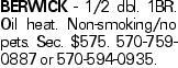 BERWICK - 1/2 dbl. 1BR. Oil heat. Non-smoking/no pets. Sec. $575. 570-759-0887 or 570-594-0935.