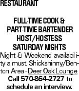 Restaurant full-time COOK & part-time Bartender host/hostess Saturday nights Night & Weekend availability a must. Shickshinny/Benton Area - Deer Oak Lounge. Call 570-864-2727 to schedule an interview.