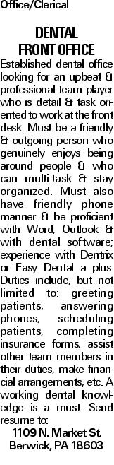 Office/Clerical Dental Front Office Established dental office looking for an upbeat & professional team player who is detail & task oriented to work at the front desk. Must be a friendly & outgoing person who genuinely enjoys being around people & who can multi-task & stay organized. Must also have friendly phone manner & be proficient with Word, Outlook & with dental software; experience with Dentrix or Easy Dental a plus. Duties include, but not limited to: greeting patients, answering phones, scheduling patients, completing insurance forms, assist other team members in their duties, make financial arrangements, etc. A working dental knowledge is a must. Send resume to: 1109 N. Market St. Berwick, PA 18603