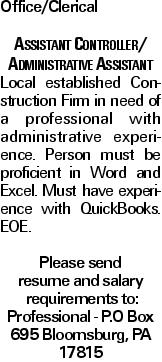 Office/Clerical Assistant Controller/ Administrative Assistant Local established Construction Firm in need of a professional with administrative experience. Person must be proficient in Word and Excel. Must have experience with QuickBooks. EOE. Please send resume and salary requirements to: Professional - P.O Box 695 Bloomsburg, PA 17815