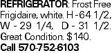 Refrigerator: Frost Free Frigidaire, white. H - 64 1/2, W - 29 1/4, D - 31 1/2. Great Condition. $140. Call 570-752-6103