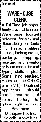General WAREHOUSE clerk A Full-Time job opportunity is available in our Warehouse located between Berwick and Bloomsburg on Route 11. Responsibilities include; Picking orders, packing, shipping, receiving and inventory. Basic computer and typing skills a plus. Some lifting required. Hours are 7:00-4:00 p.m. (M-F). Qualified applicants should e-mail resume and salary history to: jillmanning@gmail.com. Advanced Orthopaedics, Inc. No calls…no walk-ins