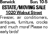 BerwickSun. 10-5 Estate/Moving Sale 1020 Walnut Street Freezer, air conditioners, antiques, furniture, crocks and much more! Please no early birds!