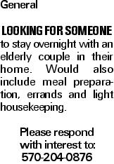 General Looking for someone to stay overnight with an elderly couple in their home. Would also include meal preparation, errands and light housekeeping. Please respond with interest to: 570-204-0876