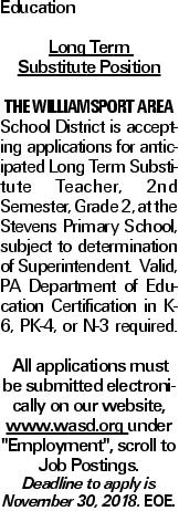 "Education Long Term Substitute Position The Williamsport Area School District is accepting applications for anticipated Long Term Substitute Teacher, 2nd Semester, Grade 2, at the Stevens Primary School, subject to determination of Superintendent. Valid, PA Department of Education Certification in K-6, PK-4, or N-3 required. All applications must be submitted electronically on our website, www.wasd.org under ""Employment"", scroll to Job Postings. Deadline to apply is November 30, 2018. EOE."