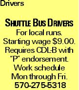 "Drivers Shuttle Bus Drivers For local runs. Starting wage $9.00. Requires CDL-B with ""P"" endorsement. Work schedule Mon through Fri. 570-275-5318"