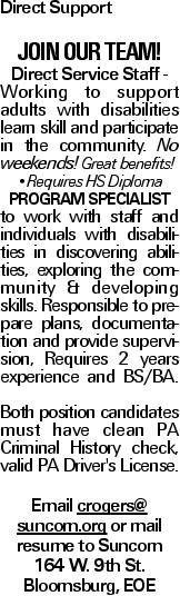Direct Support Join our Team! Direct Service Staff - Working to support adults with disabilities learn skill and participate in the community. No weekends! Great benefits! --Requires HSDiploma Program Specialist to work with staff and individuals with disabilities in discovering abilities, exploring the community & developing skills. Responsible to prepare plans, documentation and provide supervision, Requires 2 years experience and BS/BA. Both position candidates must have clean PA Criminal History check, valid PA Driver's License. Email crogers@ suncom.org or mail resume to Suncom 164 W. 9th St. Bloomsburg, EOE