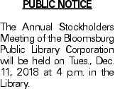 PUBLIC NOTICE The Annual Stockholders Meeting of the Bloomsburg Public Library Corporation will be held on Tues., Dec. 11, 2018 at 4 p.m. in the Library.