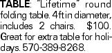 "TABLE:""Lifetime"" round folding table. 4ft in diameter, includes 2 chairs. $100. Great for extra table for holidays. 570-389-8268."