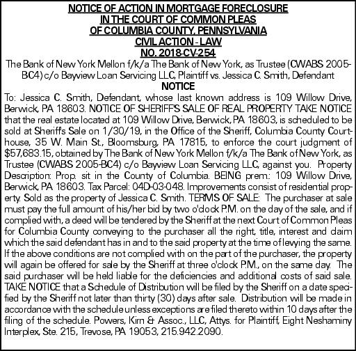 NOTICE OF ACTION IN MORTGAGE FORECLOSURE IN THE COURT OF COMMON PLEAS OF COLUMBIA COUNTY, PENNSYLVANIA CIVIL ACTION - LAW NO. 2018-CV-254 The Bank of New York Mellon f/k/a The Bank of New York, as Trustee (CWABS 2005-BC4) c/o Bayview Loan Servicing LLC, Plaintiff vs. Jessica C. Smith, Defendant NOTICE To: Jessica C. Smith, Defendant, whose last known address is 109 Willow Drive, Berwick, PA 18603. NOTICE OF SHERIFF'S SALE OF REAL PROPERTY TAKE NOTICE that the real estate located at 109 Willow Drive, Berwick, PA 18603, is scheduled to be sold at Sheriff's Sale on 1/30/19, in the Office of the Sheriff, Columbia County Courthouse, 35 W. Main St., Bloomsburg, PA 17815, to enforce the court judgment of $57,683.15, obtained by The Bank of New York Mellon f/k/a The Bank of New York, as Trustee (CWABS 2005-BC4) c/o Bayview Loan Servicing LLC, against you. Property Description: Prop. sit in the County of Columbia. BEING prem.: 109 Willow Drive, Berwick, PA 18603. Tax Parcel: 04D-03-048. Improvements consist of residential property. Sold as the property of Jessica C. Smith. TERMS OF SALE: The purchaser at sale must pay the full amount of his/her bid by two o'clock P.M. on the day of the sale, and if complied with, a deed will be tendered by the Sheriff at the next Court of Common Pleas for Columbia County conveying to the purchaser all the right, title, interest and claim which the said defendant has in and to the said property at the time of levying the same. If the above conditions are not complied with on the part of the purchaser, the property will again be offered for sale by the Sheriff at three o'clock P.M., on the same day. The said purchaser will be held liable for the deficiencies and additional costs of said sale. TAKE NOTICE that a Schedule of Distribution will be filed by the Sheriff on a date specified by the Sheriff not later than thirty (30) days after sale. Distribution will be made in accordance with the schedule unless exceptions are filed thereto within 10 days after the filing of the schedule. Powers, Kirn & Assoc., LLC, Attys. for Plaintiff, Eight Neshaminy Interplex, Ste. 215, Trevose, PA 19053, 215.942.2090.
