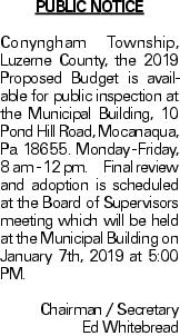 PUBLIC NOTICE Conyngham Township, Luzerne County, the 2019 Proposed Budget is available for public inspection at the Municipal Building, 10 Pond Hill Road, Mocanaqua, Pa. 18655. Monday - Friday, 8 am - 12 pm. Final review and adoption is scheduled at the Board of Supervisors meeting which will be held at the Municipal Building on January 7th, 2019 at 5:00 PM. Chairman / Secretary Ed Whitebread