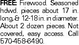 Free: Firewood. Seasoned hdwd. pieces about 17 in. long, &12-18 in. in diameter. About 2 dozen pieces. Not covered, easy access. Call 570-458-6490.