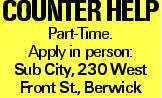 Counter Help Part-Time. Apply in person: Sub City, 230 West Front St., Berwick