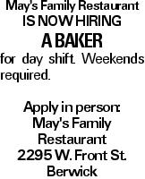 May's Family Restaurant is now hiring A baker for day shift. Weekends required. Apply in person: May's Family Restaurant 2295 W. Front St. Berwick