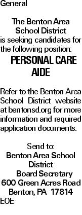 General The Benton Area School District is seeking candidates for the following position: Personal Care Aide Refer to the Benton Area School District website at bentonsd.org for more information and required application documents. Send to: Benton Area School District Board Secretary 600 Green Acres Road Benton, PA 17814 EOE