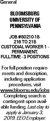 General Bloomsburg University of Pennsylvania Job #80210-18- 216 to 218 Custodial Worker 1 - Permanent, Full-time - 3 Positions For full position requirements and description, including application procedures, visit www.bloomu.edu/jobsCompleting search is contingent upon available funding. Last day to apply is January 3, 2019. EEO Employer.