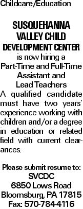 Childcare/Education Susquehanna Valley Child Development Center is now hiring a Part-Time and Full-Time Assistant and Lead Teachers A qualified candidate must have two years' experience working with children and/or a degree in education or related field with current clearances. Please submit resume to: SVCDC 6850 Lows Road Bloomsburg, PA 17815 Fax: 570-784-4116
