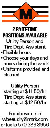 2 Part-time positions available Utility Person and Tire Dept. Assistant --Flexible hours --Choose your days and hours during the week. --Uniforms provided and cleaned Utility Person starting at $11.50/hr Tire Dept. Assistant starting at $12.50/hr Email resume to wbeaudry@mtrk.com or fax to 570-389-8956