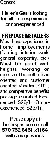 General Heller's Gas is looking for full-time experienced or non-experienced fireplace installers Must have experience in home improvements (framing, interior work, general carpentry, etc.). Must be good with heights, working on roofs, and be both detail-oriented and customer oriented. Vacation, 401k, and competitive benefits package available! Experienced: $28/hr. & non-experienced: $23/hr. Please apply at hellersgas.com or call 570-752-8451 x1164 with any questions