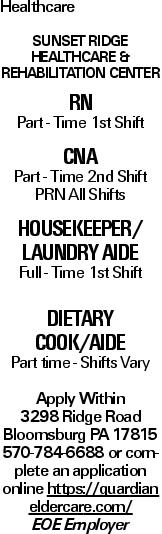 Healthcare Sunset Ridge Healthcare & Rehabilitation Center RN Part - Time 1st Shift CNA Part - Time 2nd Shift PRN All Shifts Housekeeper/ Laundry Aide Full - Time 1st Shift Dietary Cook/Aide Part time - Shifts Vary Apply Within 3298 Ridge Road Bloomsburg PA 17815 570-784-6688 or complete an application online https://guardian eldercare.com/ EOE Employer