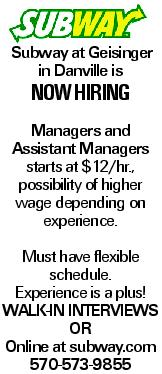 Subway at Geisinger in Danville is now hiring Managers and Assistant Managers starts at $12/hr., possibility of higher wage depending on experience. Must have flexible schedule. Experience is a plus! Walk-in interviews or Online at subway.com 570-573-9855