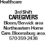 Healthcare 3rd Shift CAREGIVERS Bloom/Berwick area Northeastern Home Care. Bloomsburg area. 570-359-2436