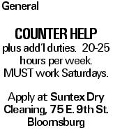 General Counter Help plus add'l duties. 20-25 hours per week. MUST work Saturdays. Apply at: Suntex Dry Cleaning, 75 E. 9th St. Bloomsburg