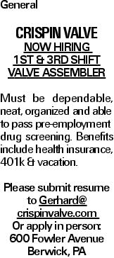 General CRISPIN VALVE Now Hiring 1st & 3rd Shift Valve Assembler Must be dependable, neat, organized and able to pass pre-employment drug screening. Benefits include health insurance, 401k & vacation. Please submit resume to Gerhard@ crispinvalve.com Or apply in person: 600 Fowler Avenue Berwick, PA