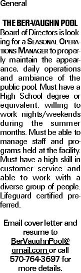 General The Ber-Vaughn Pool Board of Directors is looking for a Seasonal Operations Manager to properly maintain the appearance, daily operations and ambiance of the public pool. Must have a High School degree or equivalent, willing to work nights/weekends during the summer months. Must be able to manage staff and programs held at the facility. Must have a high skill in customer service and able to work with a diverse group of people. Lifeguard certified preferred. Email cover letter and resume to BerVaughnPool@ gmail.com or call 570-764-3697 for more details.