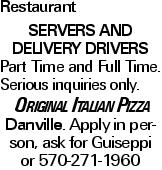 Restaurant servers and delivery drivers Part Time and Full Time. Serious inquiries only. Original Italian Pizza Danville. Apply in person, ask for Guiseppi or 570-271-1960