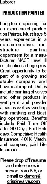 Laborer Production Painter Long-term opening for an experienced production Painter. Must have 5 years experience in a non-automotive, non-structure painting department for a manufacturer. NACE Level III certification a huge plus. Great opportunity to be part of a growing and stable company and have real impact. Duties include painting of valves and other products in wet paint and powder areas as well as working with masking and blasting operations. Benefits include Paid Time Off after 90 Days, Paid Holidays, Competitive Health Insurance, 401K Match, and company paid Life Insurance. Please drop off resume and references in person from 8-5, or e-mail to darren@ crispinvalve.com
