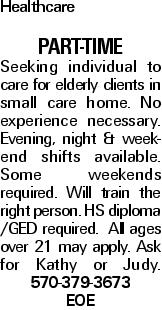 Healthcare PART-TIME Seeking individual to care for elderly clients in small care home. No experience necessary. Evening, night & weekend shifts available. Some weekends required. Will train the right person. HS diploma /GED required. All ages over 21 may apply. Ask for Kathy or Judy. 570-379-3673 EOE