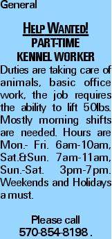 General Help Wanted! Part-Time kennel worker Duties are taking care of animals, basic office work, the job requires the ability to lift 50lbs. Mostly morning shifts are needed. Hours are Mon.- Fri. 6am-10am, Sat.&Sun. 7am-11am, Sun.-Sat. 3pm-7pm. Weekends and Holidays a must. Please call 570-854-8198 .