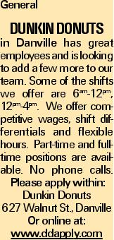 General Dunkin Donuts in Danville has great employees and is looking to add a few more to our team. Some of the shifts we offer are 6am-12pm, 12pm-4pm. We offer competitive wages, shift differentials and flexible hours. Part-time and full-time positions are available. No phone calls. Please apply within: Dunkin Donuts 627 Walnut St., Danville Or online at: www.ddapply.com