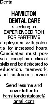 Dental Hamilton Dental Care is seeking an experienced RDH for Part-Time employment with potential for increased hours. Candidates must possess exceptional clinical skills and be dedicated to education, teamwork, and customer service. Send resume and cover letter to hamiltondentalcare@ gmail.com
