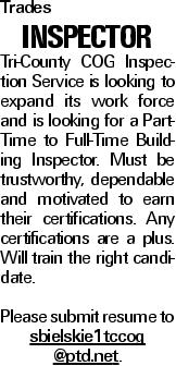 Trades INSPECTOR Tri-County COG Inspection Service is looking to expand its work force and is looking for a Part-Time to Full-Time Building Inspector. Must be trustworthy, dependable and motivated to earn their certifications. Any certifications are a plus. Will train the right candidate. Please submit resume to sbielskie1tccog @ptd.net.
