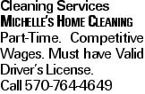 Cleaning Services Michelle's Home Cleaning Part-Time. Competitive Wages. Must have Valid Driver's License. Call 570-764-4649