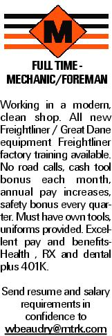 FULL TIME - Mechanic/Foreman Working in a modern, clean shop. All new Freightliner / Great Dane equipment Freightliner factory training available. No road calls, cash tool bonus each month, annual pay increases, safety bonus every quarter. Must have own tools, uniforms provided. Excellent pay and benefits- Health , RX and dental plus 401K. Send resume and salary requirements in confidence to wbeaudry@mtrk.com